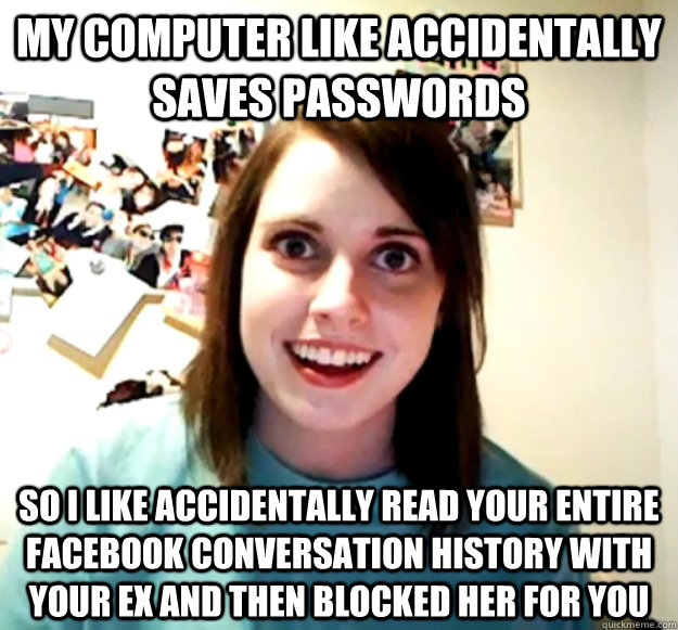 my computer like accidentally saves passwords so i like accidentally read your entire facebook conversation history with your ex and then blocked her for you - my computer like accidentally saves passwords so i like accidentally read your entire facebook conversation history with your ex and then blocked her for you  Overly Attached Girlfriend