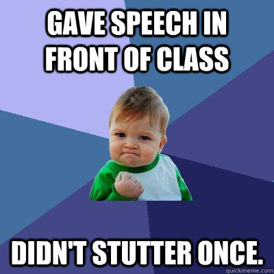 Gave speech in front of class Didn't stutter once. - Gave speech in front of class Didn't stutter once.  Success Kid