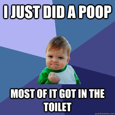 I just did a Poop Most of it got in the toilet - I just did a Poop Most of it got in the toilet  Success Kid