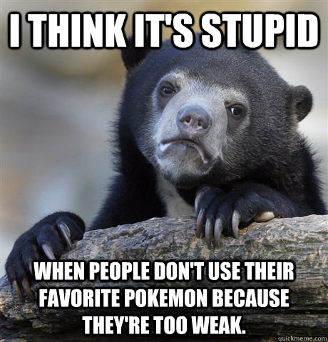 I think it's stupid When people don't use their favorite pokemon because they're too weak. - I think it's stupid When people don't use their favorite pokemon because they're too weak.  Confession Bear