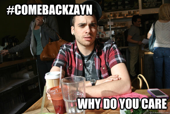 #ComeBackZayn Why do you care