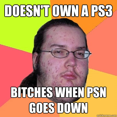 doesn't own a ps3 bitches when psn goes down - doesn't own a ps3 bitches when psn goes down  Butthurt Dweller
