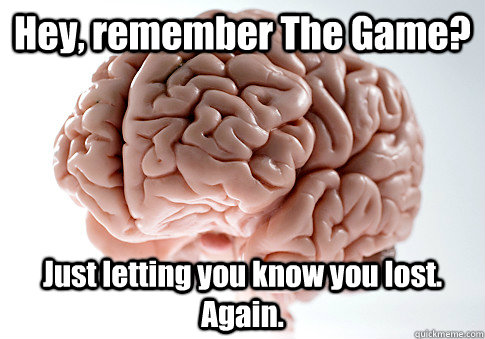 Hey, remember The Game? Just letting you know you lost. Again.   - Hey, remember The Game? Just letting you know you lost. Again.    Scumbag Brain
