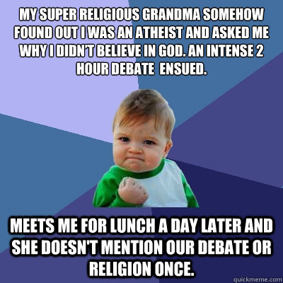 My super religious Grandma somehow found out I was an atheist and asked me why I didn't believe in God. An intense 2 hour debate  ensued.  Meets me for lunch a day later and she doesn't mention our debate or religion once. - My super religious Grandma somehow found out I was an atheist and asked me why I didn't believe in God. An intense 2 hour debate  ensued.  Meets me for lunch a day later and she doesn't mention our debate or religion once.  Success Kid