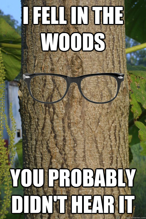 I fell in the woods You probably didn't hear it - I fell in the woods You probably didn't hear it  Hipster Tree