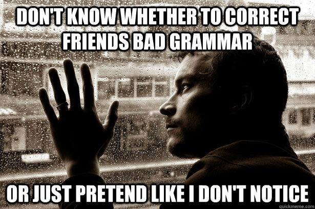 Don't know whether to correct friends bad grammar Or just pretend like I don't notice - Don't know whether to correct friends bad grammar Or just pretend like I don't notice  Over-Educated Problems