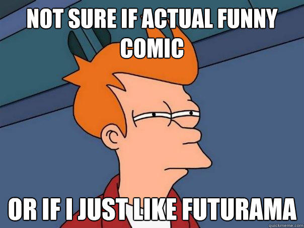 Not sure if Actual funny comic or if i just like futurama - Not sure if Actual funny comic or if i just like futurama  Futurama Fry