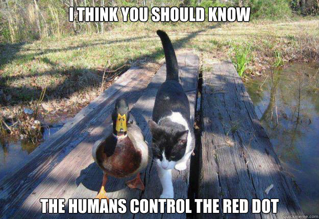 i think you should know the humans control the red dot