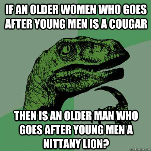 If an older women who goes after young men is a cougar Then is an older man who goes after young men a Nittany lion? - If an older women who goes after young men is a cougar Then is an older man who goes after young men a Nittany lion?  Philosoraptor
