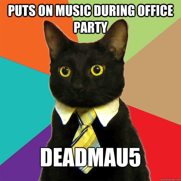 puts on music during office party deadmau5 - puts on music during office party deadmau5  Business Cat
