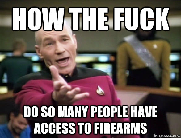 how the fuck do so many people have access to firearms - how the fuck do so many people have access to firearms  Annoyed Picard HD