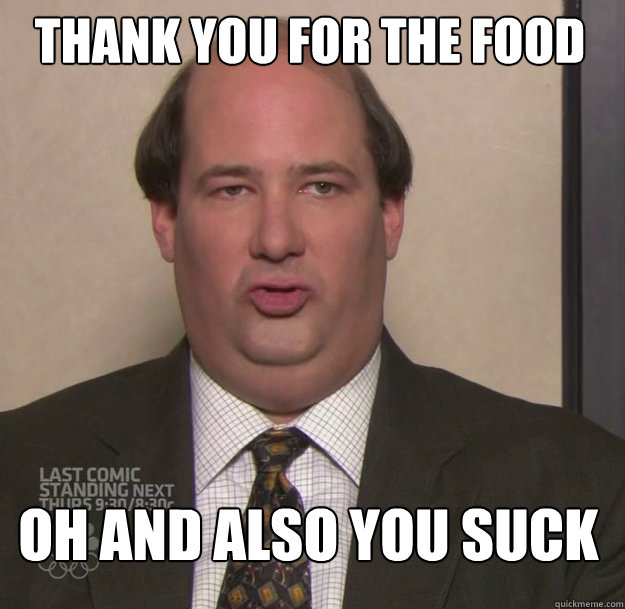 Thank you for the food Oh and also you suck