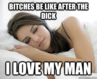 bitches be like after the dick i love my man  Sleep Meme