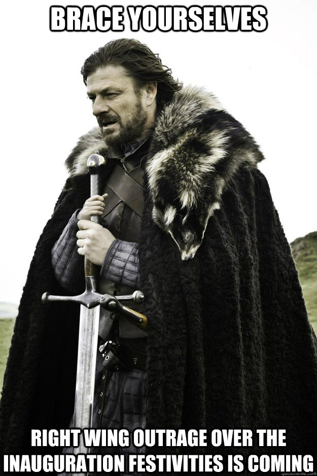 BRACE YOURSELVES Right wing outrage over the inauguration festivities is coming