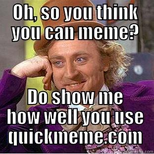 Oh, so you think you can meme? - OH, SO YOU THINK YOU CAN MEME? DO SHOW ME HOW WELL YOU USE QUICKMEME.COM Condescending Wonka