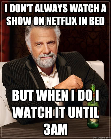 I don't always watch a show on netflix in bed but when I do I watch it until 3am - I don't always watch a show on netflix in bed but when I do I watch it until 3am  The Most Interesting Man In The World