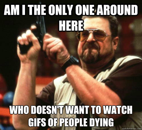 Am i the only one around here Who doesn't want to watch GIFs of people dying - Am i the only one around here Who doesn't want to watch GIFs of people dying  Am I The Only One Around Here