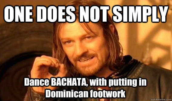 ONE DOES NOT SIMPLY Dance BACHATA, with putting in Dominican footwork - ONE DOES NOT SIMPLY Dance BACHATA, with putting in Dominican footwork  One Does Not Simply