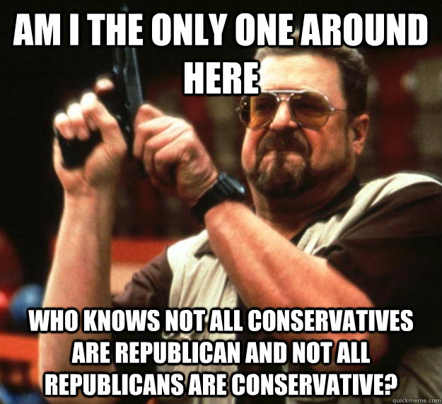 am I the only one around here Who knows not all conservatives are republican and not all republicans are conservative?  Angry Walter