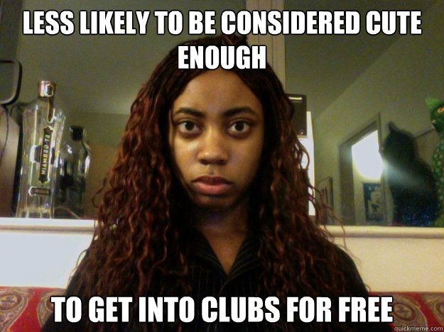 Less likely to be considered cute enough to get into clubs for free