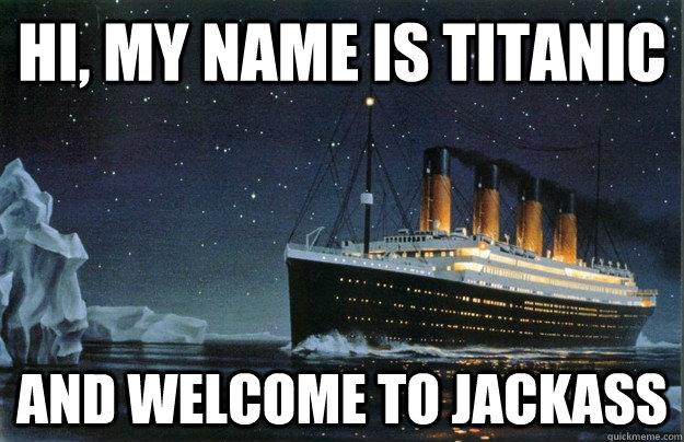 Hi, my name is titanic and welcome to jackass - Hi, my name is titanic and welcome to jackass  Scumbag Titanic