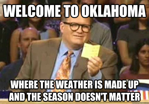 Welcome to Oklahoma Where the weather is made up and the season doesn't matter - Welcome to Oklahoma Where the weather is made up and the season doesn't matter  Welcome to