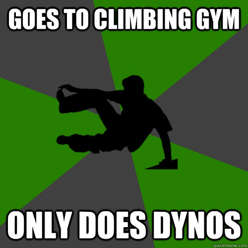 Goes to climbing gym Only does dynos