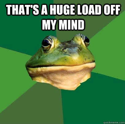 That's a huge load off my mind  - That's a huge load off my mind   Foul Bachelor Frog