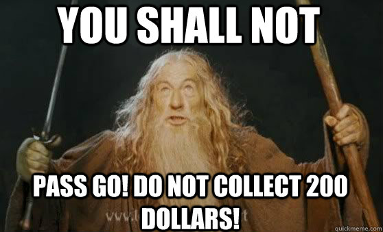 YOU SHALL NOT pass Go! Do not collect 200 dollars!