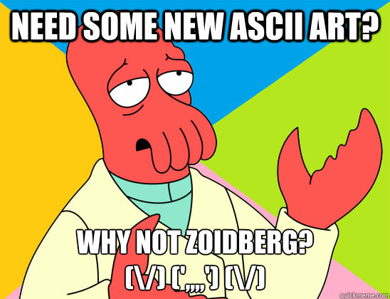 need some new ascii art? why not zoidberg? (\/) (',,,,') (\/) - Misc