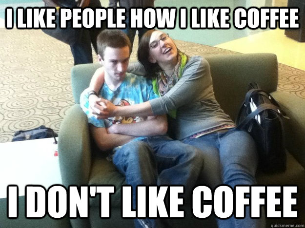 I Like people how I like coffee I don't like coffee