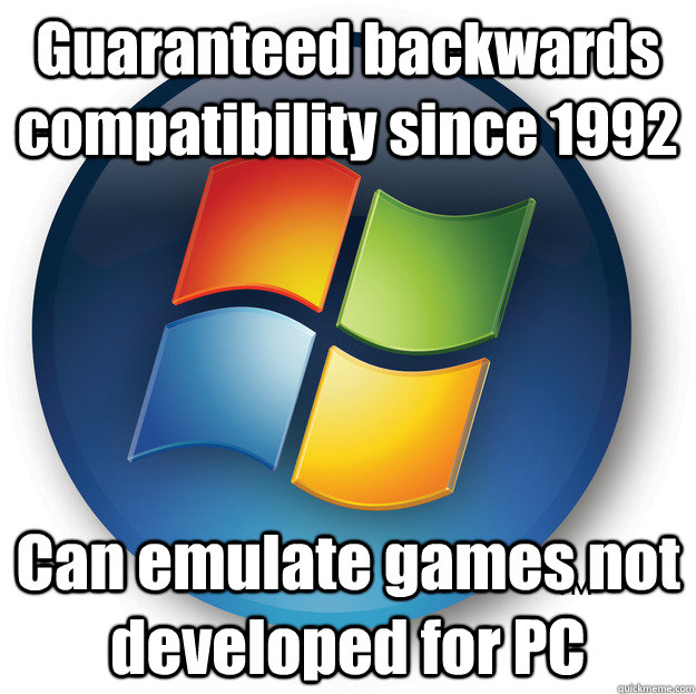 Guaranteed backwards compatibility since 1992 Can emulate games not developed for PC - Guaranteed backwards compatibility since 1992 Can emulate games not developed for PC  Good guy PC