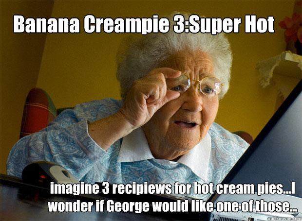 Banana Creampie 3:Super Hot imagine 3 recipiews for hot cream pies...I wonder if George would like one of those... - Banana Creampie 3:Super Hot imagine 3 recipiews for hot cream pies...I wonder if George would like one of those...  Grandma finds the Internet