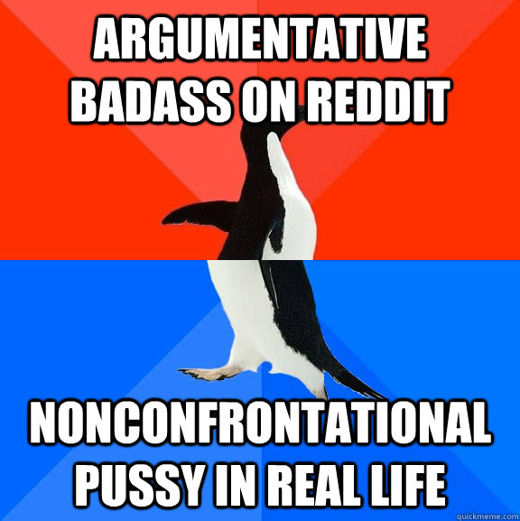 Argumentative badass on reddit nonconfrontational pussy in real life - Argumentative badass on reddit nonconfrontational pussy in real life  Socially Awesome Awkward Penguin