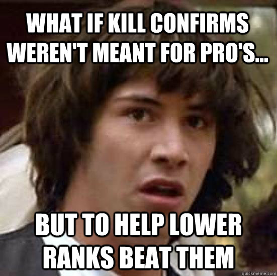 What if kill confirms weren't meant for pro's... but to help lower ranks beat them - What if kill confirms weren't meant for pro's... but to help lower ranks beat them  conspiracy keanu