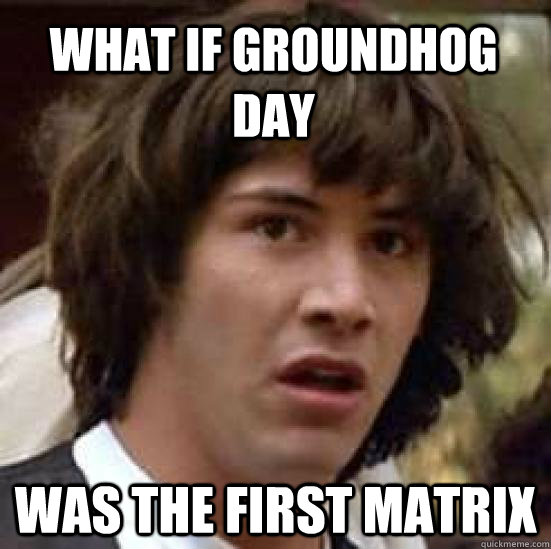 what if groundhog day was the first matrix - what if groundhog day was the first matrix  conspiracy keanu