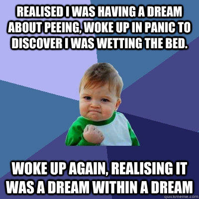 Realised i was having a dream about peeing, woke up in panic to discover I was wetting the bed. Woke up again, realising it was a dream within a dream  Success Kid