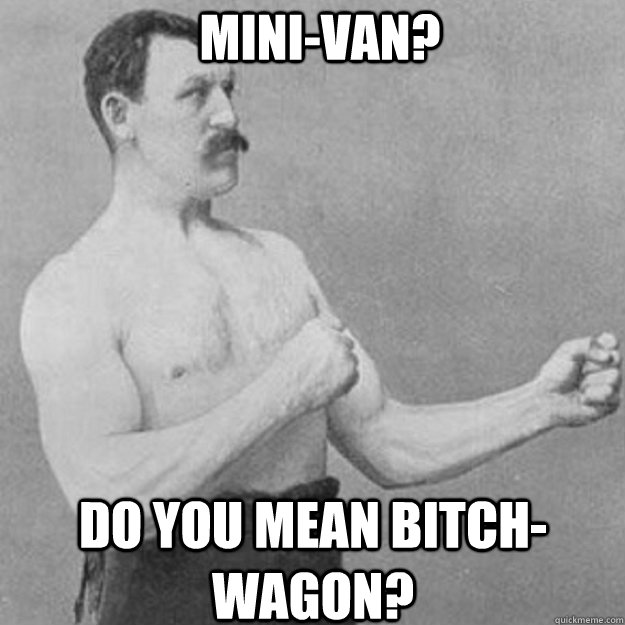 Mini-van? Do you mean bitch-wagon? - Mini-van? Do you mean bitch-wagon?  overly manly man