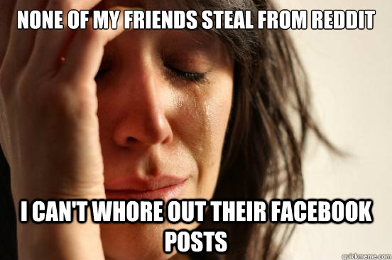none of my friends steal from reddit i can't whore out their facebook posts - none of my friends steal from reddit i can't whore out their facebook posts  First World Problems
