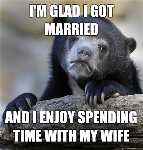 I'm glad i got married and i enjoy spending time with my wife - I'm glad i got married and i enjoy spending time with my wife  Confession Bear