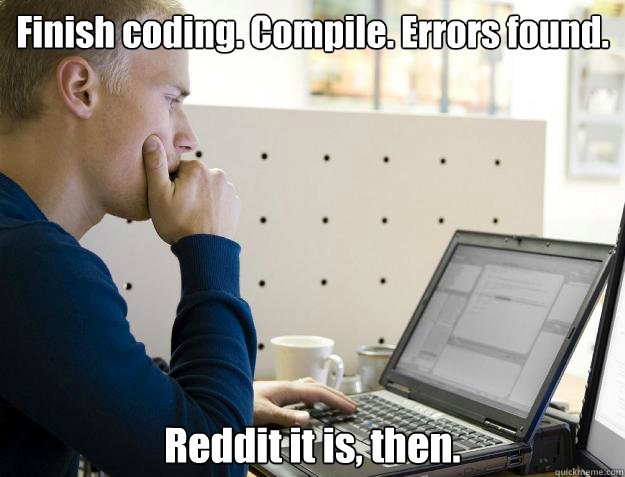 Finish coding. Compile. Errors found. Reddit it is, then. - Finish coding. Compile. Errors found. Reddit it is, then.  Programmer