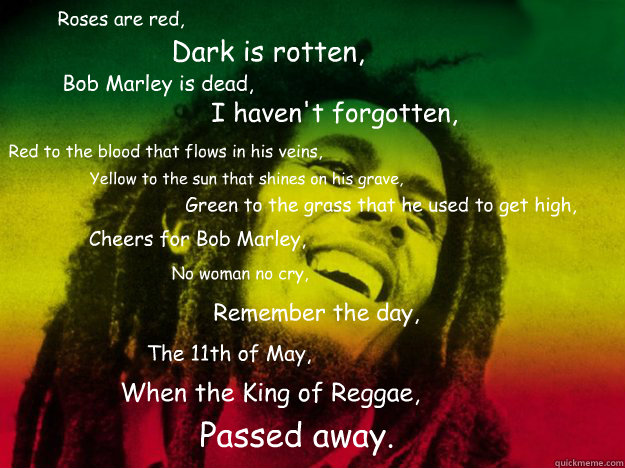Roses are red, Dark is rotten, Bob Marley is dead, I haven't forgotten,  Red to the blood that flows in his veins, Yellow to the sun that shines on his grave, Green to the grass that he used to get high, Cheers for Bob Marley, No woman no cry, Remember th - Roses are red, Dark is rotten, Bob Marley is dead, I haven't forgotten,  Red to the blood that flows in his veins, Yellow to the sun that shines on his grave, Green to the grass that he used to get high, Cheers for Bob Marley, No woman no cry, Remember th  Bob Marley