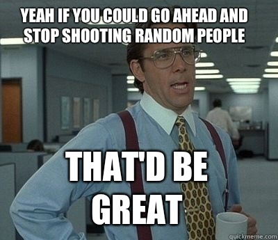 Yeah if you could go ahead and stop shooting random people That'd be great - Yeah if you could go ahead and stop shooting random people That'd be great  Bill Lumbergh