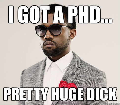 I got a PHD... Pretty huge dick - I got a PHD... Pretty huge dick  Romantic Kanye