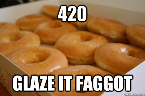 420 glaze it faggot - 420 glaze it faggot  Misc