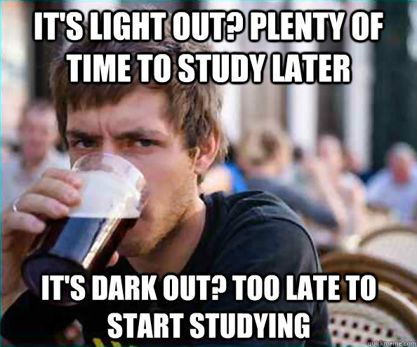 It's light out? Plenty of time to study later It's dark out? Too late to start studying - It's light out? Plenty of time to study later It's dark out? Too late to start studying  Lazy College Senior