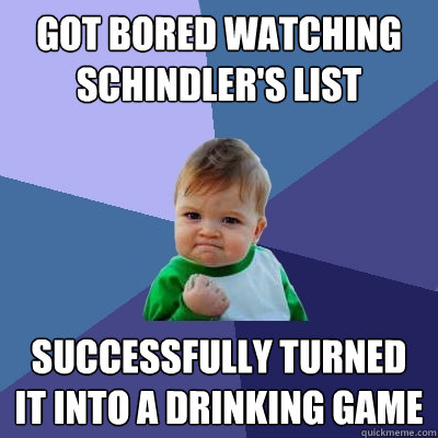 Got bored watching schindler's list successfully turned it into a drinking game - Got bored watching schindler's list successfully turned it into a drinking game  Success Kid