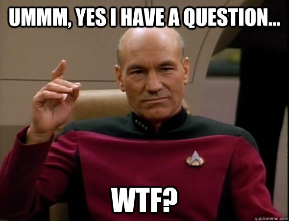 ummm, yes i have a question... WTF? - ummm, yes i have a question... WTF?  good captain picard