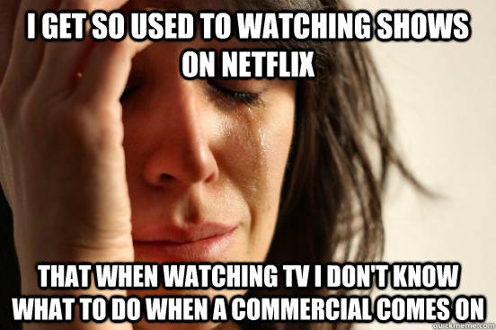 i get so used to watching shows on netflix that when watching tv i don't know what to do when a commercial comes on - i get so used to watching shows on netflix that when watching tv i don't know what to do when a commercial comes on  First World Problems