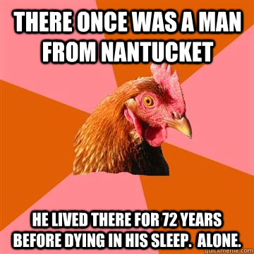 There once was a man from Nantucket He lived there for 72 years before dying in his sleep.  Alone. - There once was a man from Nantucket He lived there for 72 years before dying in his sleep.  Alone.  Anti-Joke Chicken